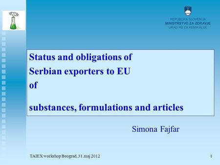 TAIEX workshop Beograd, 31.maj 20121 Status and obligations of Serbian exporters to EU of substances, formulations and articles Simona Fajfar.