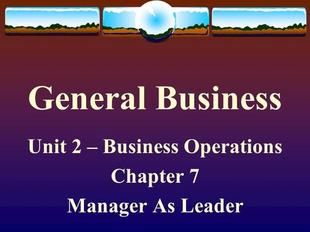 General Business Unit 2 – Business Operations Chapter 7 Manager As Leader.