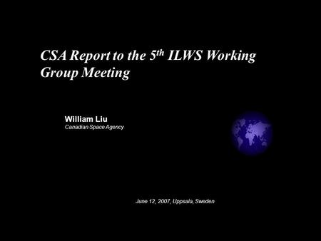 William Liu Canadian Space Agency June 12, 2007, Uppsala, Sweden CSA Report to the 5 th ILWS Working Group Meeting.