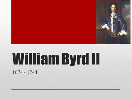 William Byrd II 1674 - 1744. Overview 1681 – 92 Educated in England & the Netherlands 1692 Appointed to the Virginia House of Burgesses 1696 Elected to.
