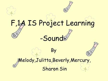 F,1A IS Project Learning -Sound- By Melody,Julitta,Beverly,Mercury, Sharon Sin.