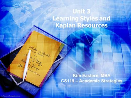 Unit 3 Learning Styles and Kaplan Resources Kim Eastern, MBA CS119 – Academic Strategies.