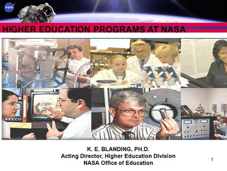 1 HIGHER EDUCATION PROGRAMS AT NASA K. E. BLANDING, PH.D. Acting Director, Higher Education Division NASA Office of Education.