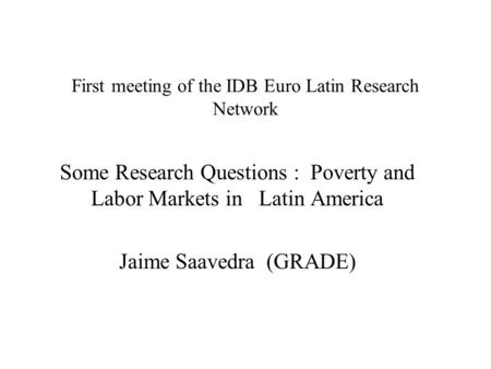 First meeting of the IDB Euro Latin Research Network Some Research Questions : Poverty and Labor Markets in Latin America Jaime Saavedra (GRADE)