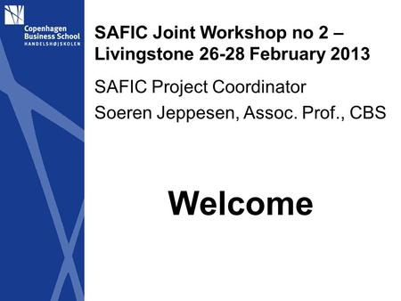 SAFIC Joint Workshop no 2 – Livingstone 26-28 February 2013 SAFIC Project Coordinator Soeren Jeppesen, Assoc. Prof., CBS Welcome.