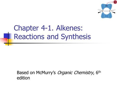 Chapter 4-1. Alkenes: Reactions and Synthesis Based on McMurry's Organic Chemistry, 6 th edition.