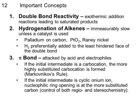 Important Concepts12 1.Double Bond Reactivity – exothermic addition reactions leading to saturated products 2.Hydrogenation of Alkenes – immeasurably slow.