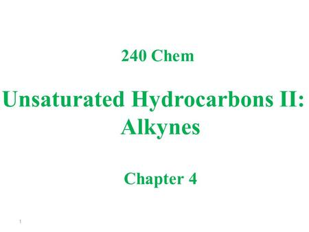 Unsaturated Hydrocarbons II: Alkynes 240 Chem Chapter 4 1.