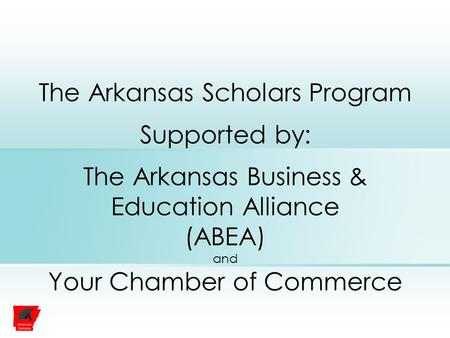 The Arkansas Scholars Program Supported by: The Arkansas Business & Education Alliance (ABEA) and Your Chamber of Commerce.