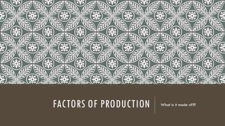 FACTORS OF PRODUCTION What is it made of??. LEARNING TARGET I can explain the factors of production I can describe the production process I can identify.