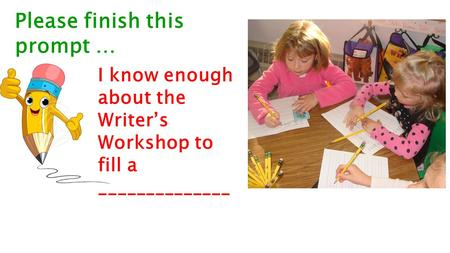 Please finish this prompt … I know enough about the Writer's Workshop to fill a ______________.