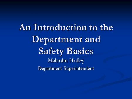 An Introduction to the Department and Safety Basics Malcolm Holley Department Superintendent.