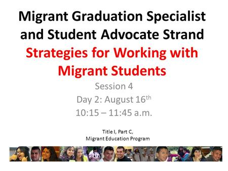 Migrant Graduation Specialist and Student Advocate Strand Strategies for Working with Migrant Students Session 4 Day 2: August 16 th 10:15 – 11:45 a.m.