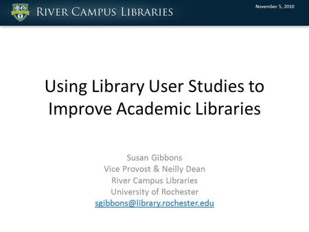 Using Library User Studies to Improve Academic Libraries Susan Gibbons Vice Provost & Neilly Dean River Campus Libraries University of Rochester