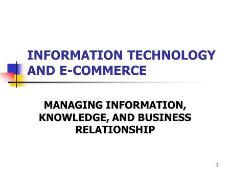 INFORMATION TECHNOLOGY AND E-COMMERCE MANAGING INFORMATION, KNOWLEDGE, AND BUSINESS RELATIONSHIP 1.