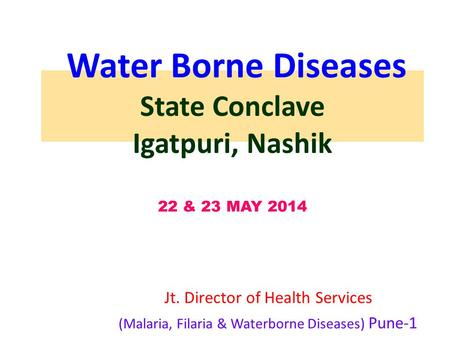 Water Borne Diseases State Conclave Igatpuri, Nashik 22 & 23 MAY 2014 Jt. Director of Health Services (Malaria, Filaria & Waterborne Diseases) Pune-1.