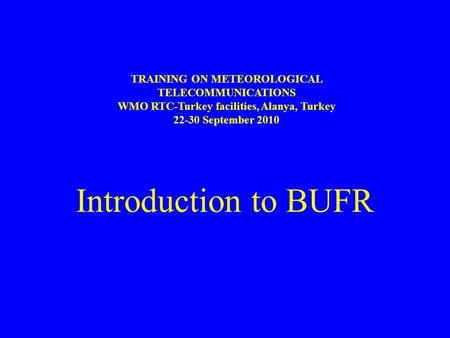 Introduction to BUFR TRAINING ON METEOROLOGICAL TELECOMMUNICATIONS WMO RTC-Turkey facilities, Alanya, Turkey 22-30 September 2010.