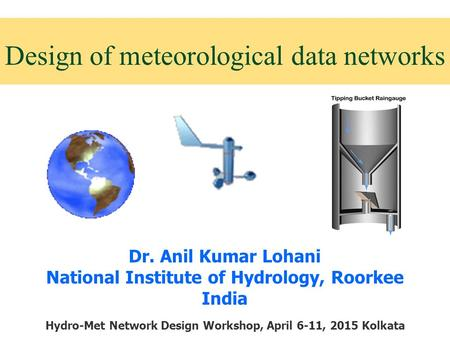 Design of meteorological data networks Dr. Anil Kumar Lohani National Institute of Hydrology, Roorkee India Hydro-Met Network Design Workshop, April 6-11,
