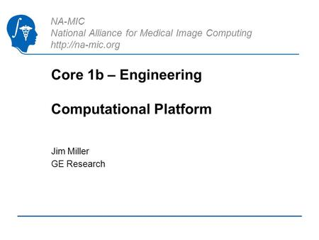 NA-MIC National Alliance for Medical Image Computing  Core 1b – Engineering Computational Platform Jim Miller GE Research.