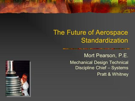 The Future of Aerospace Standardization Mort Pearson, P.E. Mechanical Design Technical Discipline Chief – Systems Pratt & Whitney.