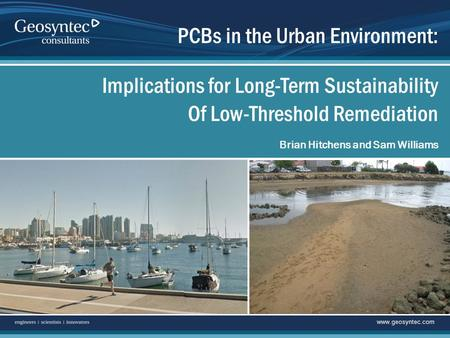 Www.geosyntec.com Brian Hitchens and Sam Williams PCBs in the Urban Environment: Implications for Long-Term Sustainability Of Low-Threshold Remediation.