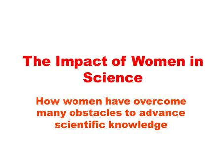 The Impact of Women in Science How women have overcome many obstacles to advance scientific knowledge.