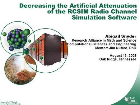Managed by UT-Battelle for the Department of Energy 1 Decreasing the Artificial Attenuation of the RCSIM Radio Channel Simulation Software Abigail Snyder.
