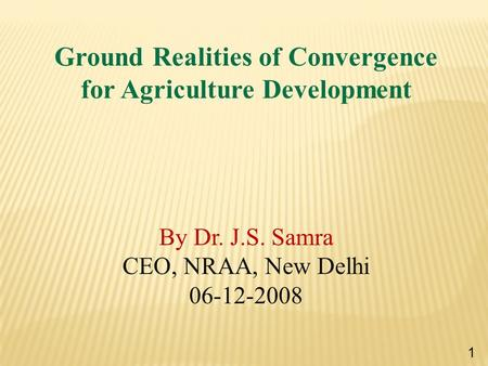 Ground Realities of Convergence for Agriculture Development By Dr. J.S. Samra CEO, NRAA, New Delhi 06-12-2008 1.