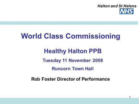 Halton and St Helens 1 World Class Commissioning Rob Foster Director of Performance Healthy Halton PPB Tuesday 11 November 2008 Runcorn Town Hall.