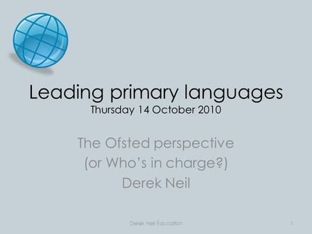 Leading primary languages Thursday 14 October 2010 The Ofsted perspective (or Who's in charge?) Derek Neil Derek Neil Education1.