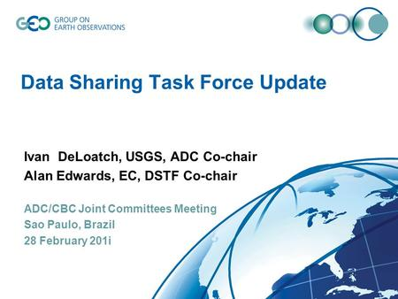 Data Sharing Task Force Update Ivan DeLoatch, USGS, ADC Co-chair Alan Edwards, EC, DSTF Co-chair ADC/CBC Joint Committees Meeting Sao Paulo, Brazil 28.