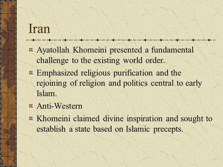 Iran Ayatollah Khomeini presented a fundamental challenge to the existing world order. Emphasized religious purification and the rejoining of religion.
