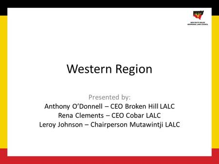 Western Region Presented by: Anthony O'Donnell – CEO Broken Hill LALC Rena Clements – CEO Cobar LALC Leroy Johnson – Chairperson Mutawintji LALC.