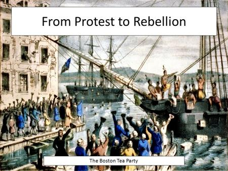 From Protest to Rebellion The Boston Tea Party. The Tea Act - 1773 During the early 1770s, the colonies' protests quieted down However, in 1773 England.