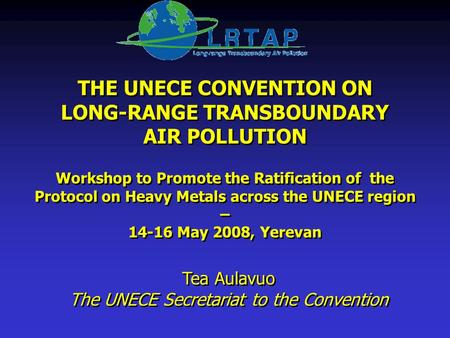 THE UNECE CONVENTION ON LONG-RANGE TRANSBOUNDARY AIR POLLUTION Workshop to Promote the Ratification of the Protocol on Heavy Metals across the UNECE region.
