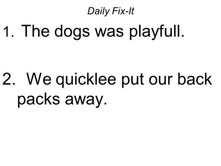 Daily Fix-It 1. The dogs was playfull. 2. We quicklee put our back packs away.