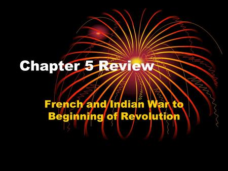 Chapter 5 Review French and Indian War to Beginning of Revolution.