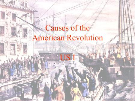 Causes of the American Revolution US I. Proclamation of 1763 The king says you have to come back!