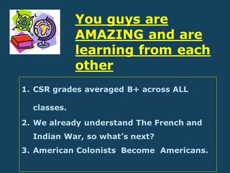 1.CSR grades averaged B+ across ALL classes. 2.We already understand The French and Indian War, so what's next? 3.American Colonists Become Americans.