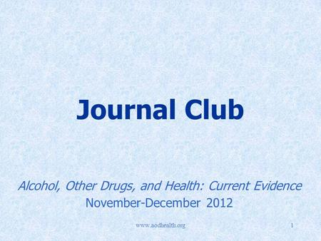 Www.aodhealth.org1 <strong>Journal</strong> <strong>Club</strong> Alcohol, Other Drugs, and Health: Current Evidence November-December 2012.