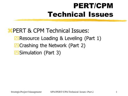 Strategic Project Management1SPM PERT/CPM Technical Issues - Part 2 PERT/CPM Technical Issues zPERT & CPM Technical Issues: yResource Loading & Leveling.