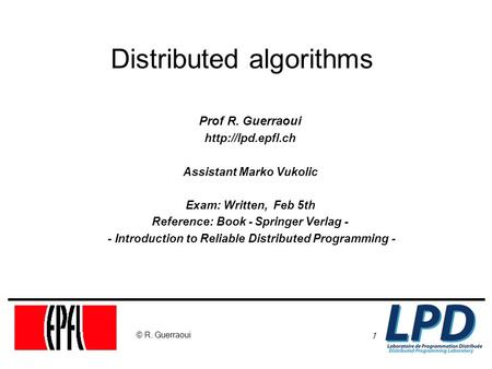 1 © R. Guerraoui Distributed algorithms Prof R. Guerraoui  Assistant Marko Vukolic Exam: Written, Feb 5th Reference: Book - Springer.