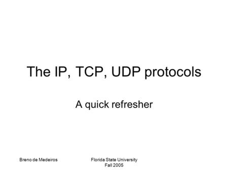 Breno de MedeirosFlorida State University Fall 2005 The IP, TCP, UDP protocols A quick refresher.