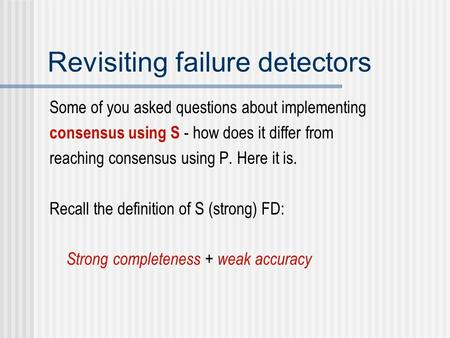 Revisiting failure detectors Some of you asked questions about implementing consensus using S - how does it differ from reaching consensus using P. Here.