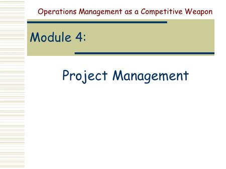 Module 4: Project Management Operations Management as a Competitive Weapon.