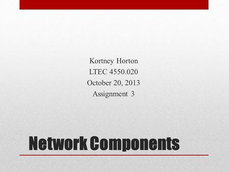 Network Components Kortney Horton LTEC 4550.020 October 20, 2013 Assignment 3.