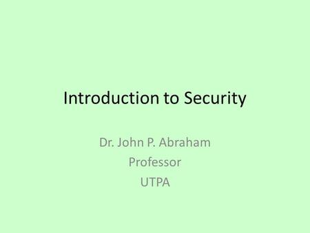 Introduction to Security Dr. John P. Abraham Professor UTPA.