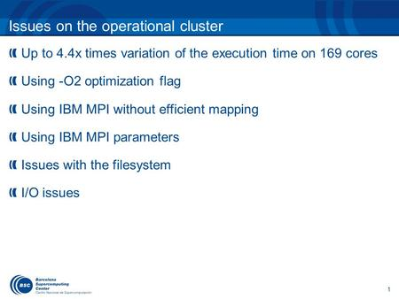Issues on the operational cluster 1 Up to 4.4x times variation of the execution time on 169 cores Using -O2 optimization flag Using IBM MPI without efficient.