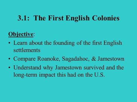 3.1: The First English Colonies Objective: Learn about the founding of the first English settlements Compare Roanoke, Sagadahoc, & Jamestown Understand.