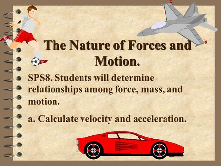 The Nature of Forces and Motion. SPS8. Students will determine relationships among force, mass, and motion. a. Calculate velocity and acceleration.